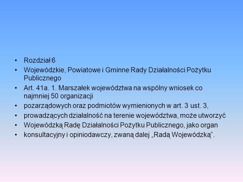 Rozdział 6 Wojewódzkie, Powiatowe i Gminne Rady Działalności Pożytku Publicznego Art. 41a. 1. Marszałek województwa na wspólny wniosek co najmniej 50