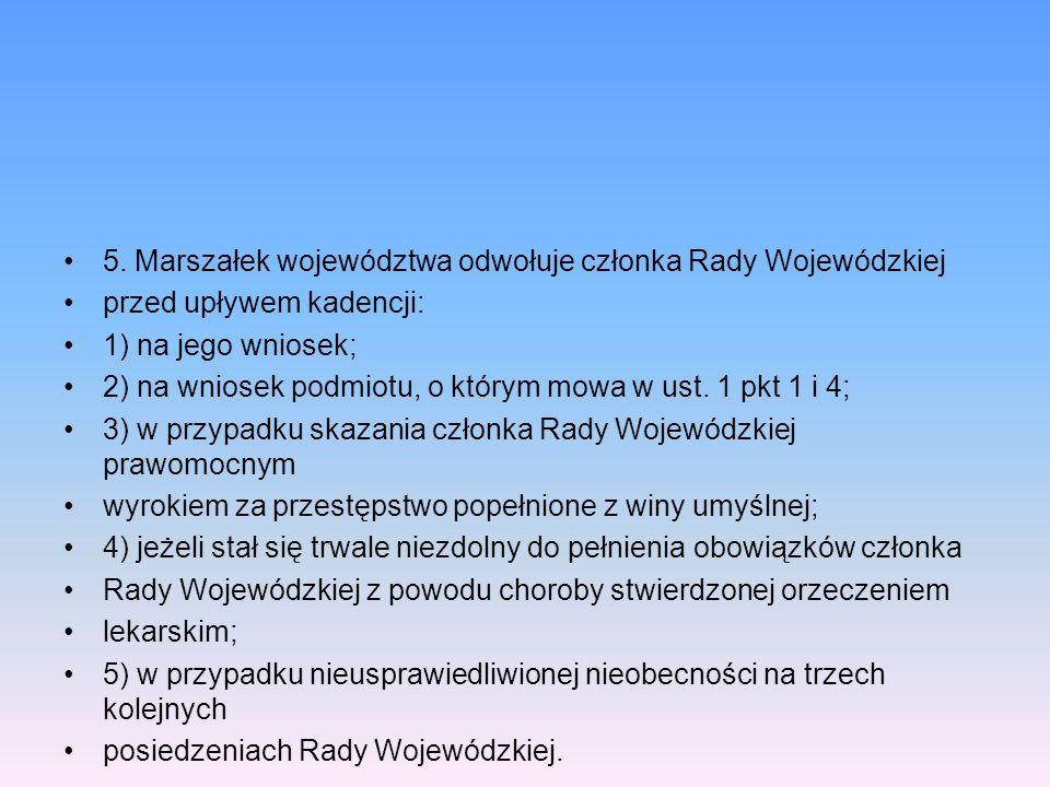 5. Marszałek województwa odwołuje członka Rady Wojewódzkiej przed upływem kadencji: 1) na jego wniosek; 2) na wniosek podmiotu, o którym mowa w ust. 1