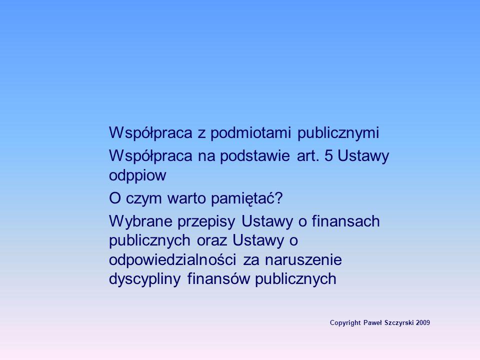 Copyright Paweł Szczyrski 2009 Współpraca z podmiotami publicznymi Współpraca na podstawie art. 5 Ustawy odppiow O czym warto pamiętać? Wybrane przepi