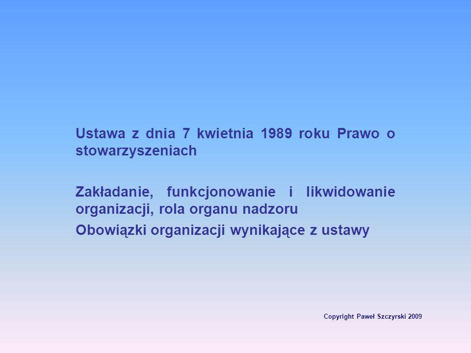 Copyright Paweł Szczyrski 2009 Ustawa z dnia 7 kwietnia 1989 roku Prawo o stowarzyszeniach Zakładanie, funkcjonowanie i likwidowanie organizacji, rola