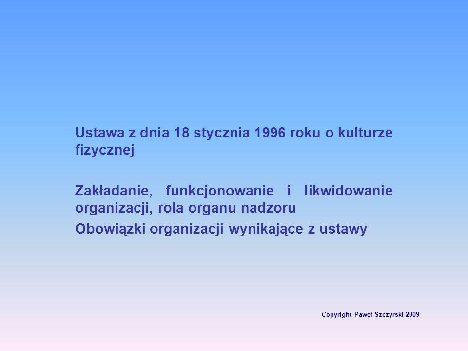 Copyright Paweł Szczyrski 2009 Ustawa z dnia 18 stycznia 1996 roku o kulturze fizycznej Zakładanie, funkcjonowanie i likwidowanie organizacji, rola or