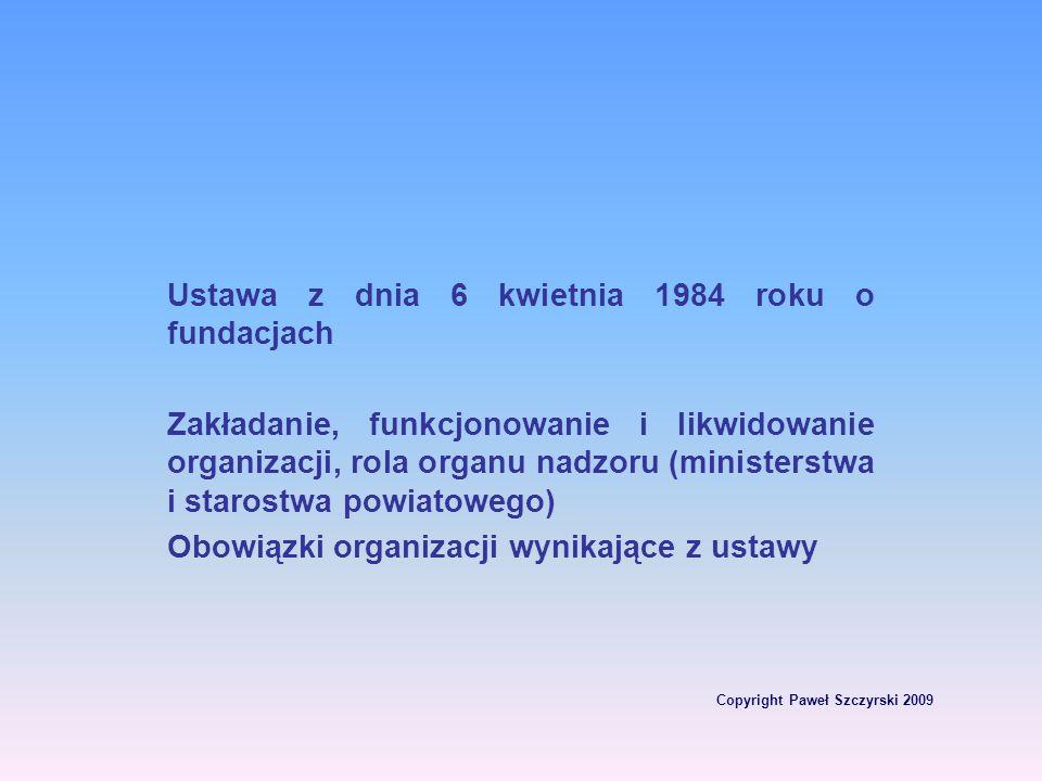 Copyright Paweł Szczyrski 2009 Ustawa z dnia 6 kwietnia 1984 roku o fundacjach Zakładanie, funkcjonowanie i likwidowanie organizacji, rola organu nadz
