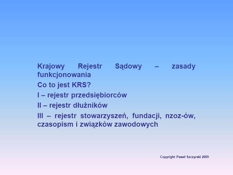 Copyright Paweł Szczyrski 2009 Krajowy Rejestr Sądowy – zasady funkcjonowania Co to jest KRS? I – rejestr przedsiębiorców II – rejestr dłużników III –