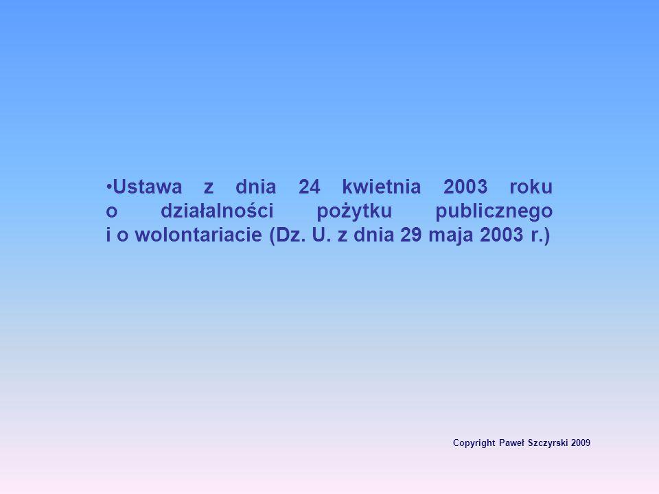 Copyright Paweł Szczyrski 2009 Ustawa z dnia 24 kwietnia 2003 roku o działalności pożytku publicznego i o wolontariacie (Dz. U. z dnia 29 maja 2003 r.