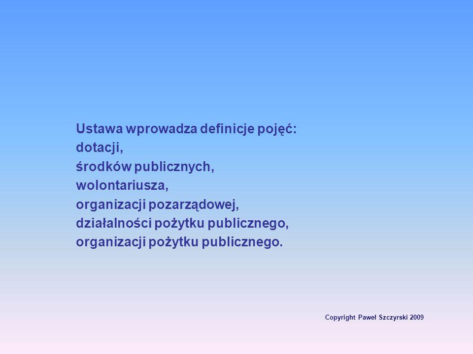 Copyright Paweł Szczyrski 2009 Ustawa wprowadza definicje pojęć: dotacji, środków publicznych, wolontariusza, organizacji pozarządowej, działalności p