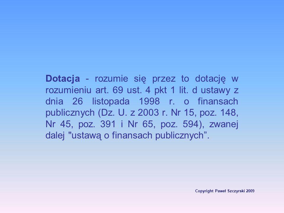 Copyright Paweł Szczyrski 2009 Dotacja - rozumie się przez to dotację w rozumieniu art. 69 ust. 4 pkt 1 lit. d ustawy z dnia 26 listopada 1998 r. o fi