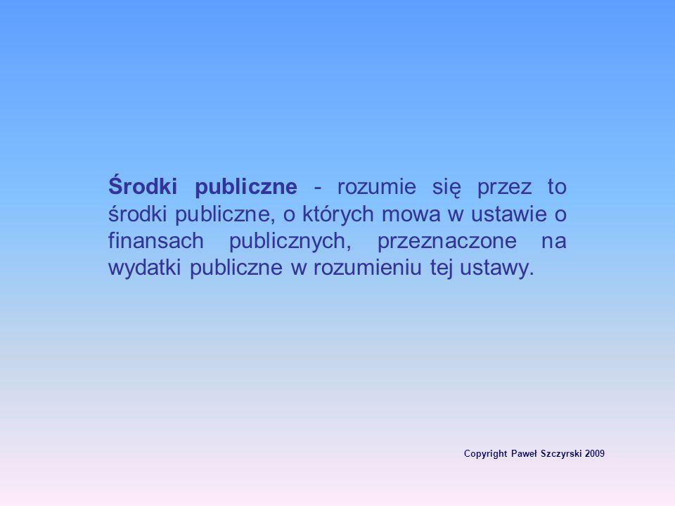 Copyright Paweł Szczyrski 2009 Środki publiczne - rozumie się przez to środki publiczne, o których mowa w ustawie o finansach publicznych, przeznaczon