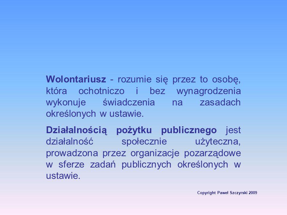 Copyright Paweł Szczyrski 2009 Wolontariusz - rozumie się przez to osobę, która ochotniczo i bez wynagrodzenia wykonuje świadczenia na zasadach określ