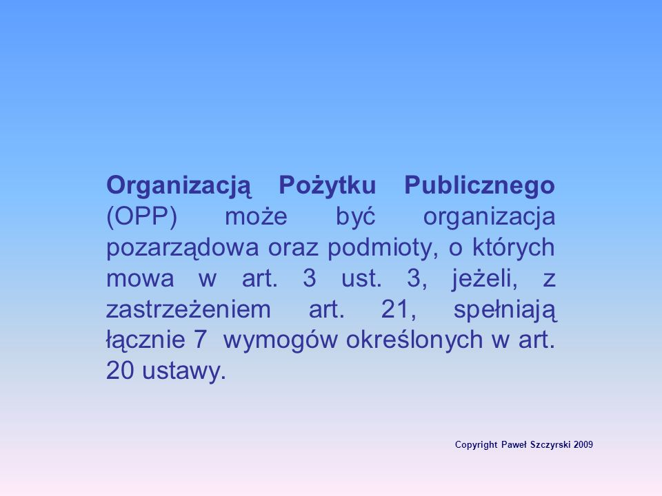 Copyright Paweł Szczyrski 2009 Organizacją Pożytku Publicznego (OPP) może być organizacja pozarządowa oraz podmioty, o których mowa w art. 3 ust. 3, j