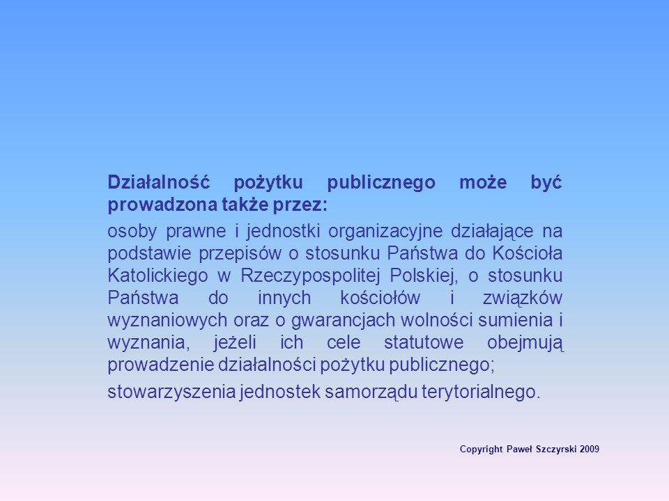 Copyright Paweł Szczyrski 2009 Działalność pożytku publicznego może być prowadzona także przez: osoby prawne i jednostki organizacyjne działające na p