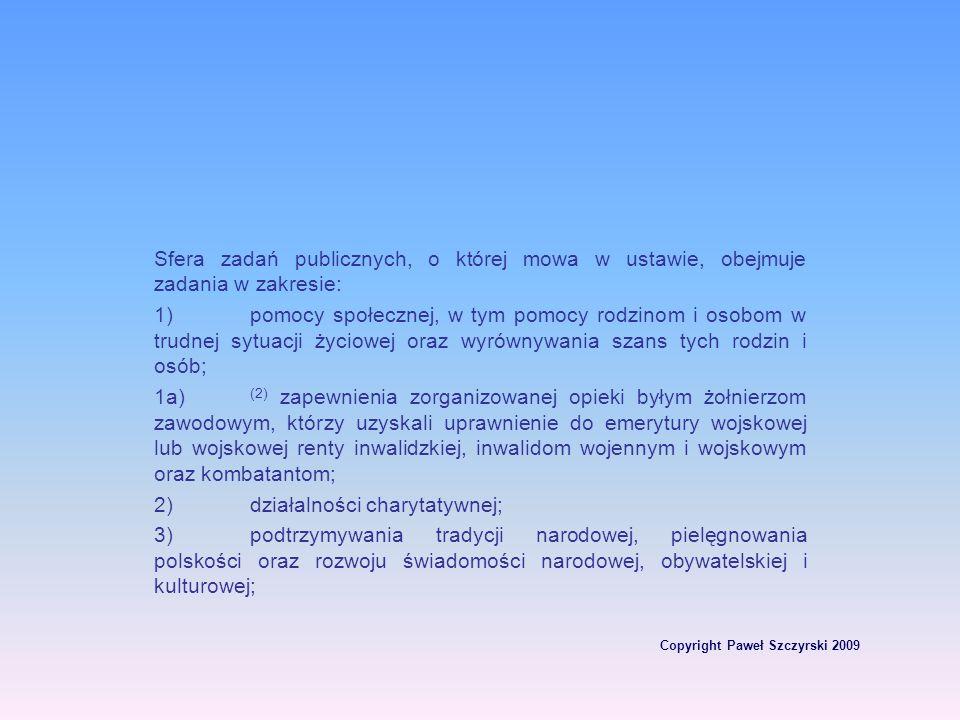 Copyright Paweł Szczyrski 2009 Sfera zadań publicznych, o której mowa w ustawie, obejmuje zadania w zakresie: 1)pomocy społecznej, w tym pomocy rodzin