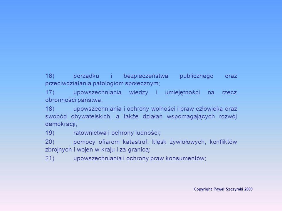 Copyright Paweł Szczyrski 2009 16)porządku i bezpieczeństwa publicznego oraz przeciwdziałania patologiom społecznym; 17)upowszechniania wiedzy i umiej