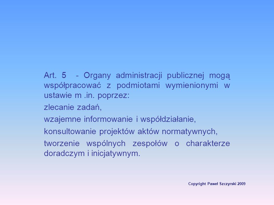 Copyright Paweł Szczyrski 2009 Art. 5 - Organy administracji publicznej mogą współpracować z podmiotami wymienionymi w ustawie m.in. poprzez: zlecanie