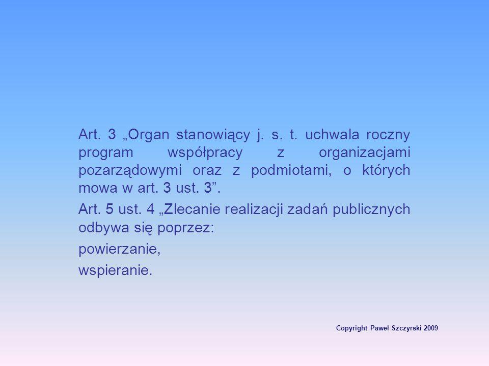 Copyright Paweł Szczyrski 2009 Art. 3 Organ stanowiący j. s. t. uchwala roczny program współpracy z organizacjami pozarządowymi oraz z podmiotami, o k