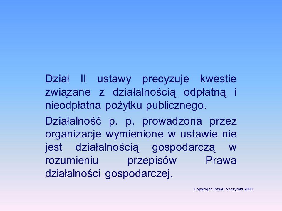 Copyright Paweł Szczyrski 2009 Dział II ustawy precyzuje kwestie związane z działalnością odpłatną i nieodpłatna pożytku publicznego. Działalność p. p