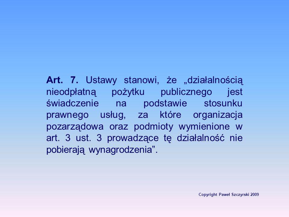 Copyright Paweł Szczyrski 2009 Art. 7. Ustawy stanowi, że działalnością nieodpłatną pożytku publicznego jest świadczenie na podstawie stosunku prawneg