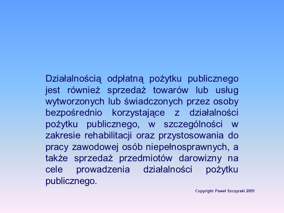 Copyright Paweł Szczyrski 2009 Działalnością odpłatną pożytku publicznego jest również sprzedaż towarów lub usług wytworzonych lub świadczonych przez