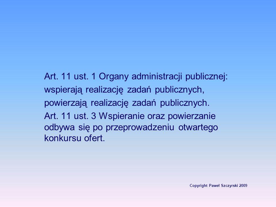 Copyright Paweł Szczyrski 2009 Art. 11 ust. 1 Organy administracji publicznej: wspierają realizację zadań publicznych, powierzają realizację zadań pub