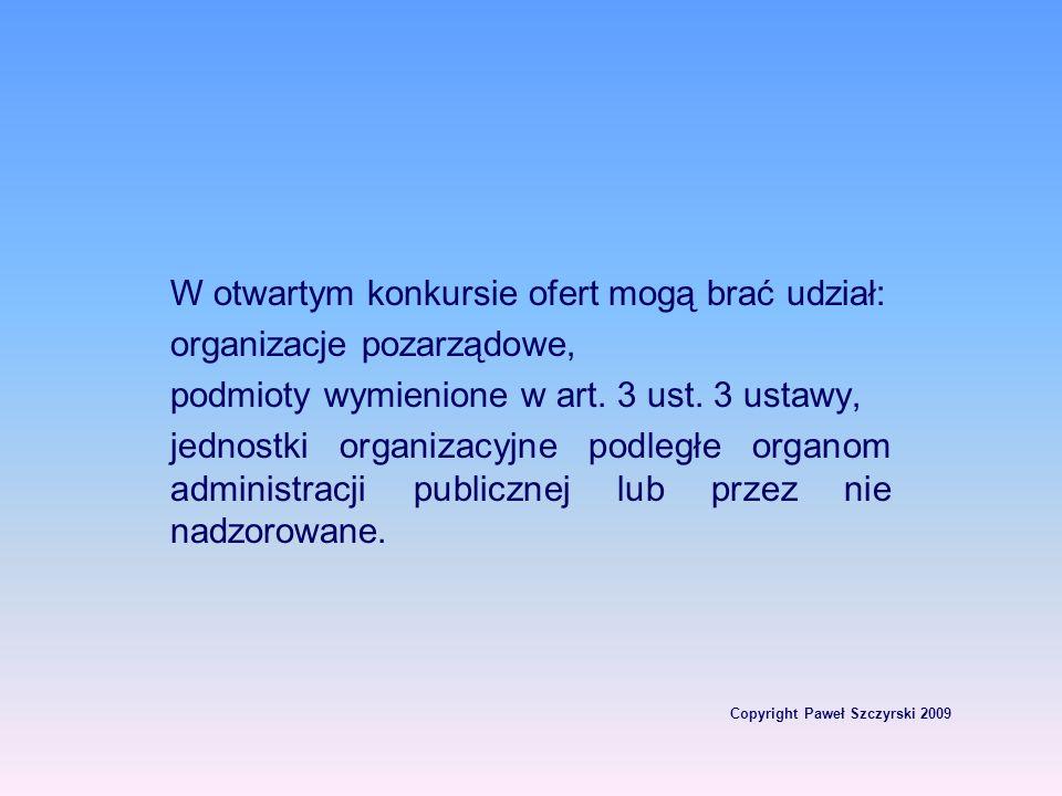 Copyright Paweł Szczyrski 2009 W otwartym konkursie ofert mogą brać udział: organizacje pozarządowe, podmioty wymienione w art. 3 ust. 3 ustawy, jedno