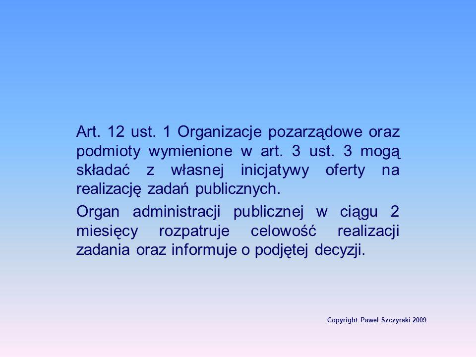 Copyright Paweł Szczyrski 2009 Art. 12 ust. 1 Organizacje pozarządowe oraz podmioty wymienione w art. 3 ust. 3 mogą składać z własnej inicjatywy ofert