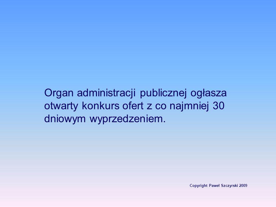 Copyright Paweł Szczyrski 2009 Organ administracji publicznej ogłasza otwarty konkurs ofert z co najmniej 30 dniowym wyprzedzeniem.