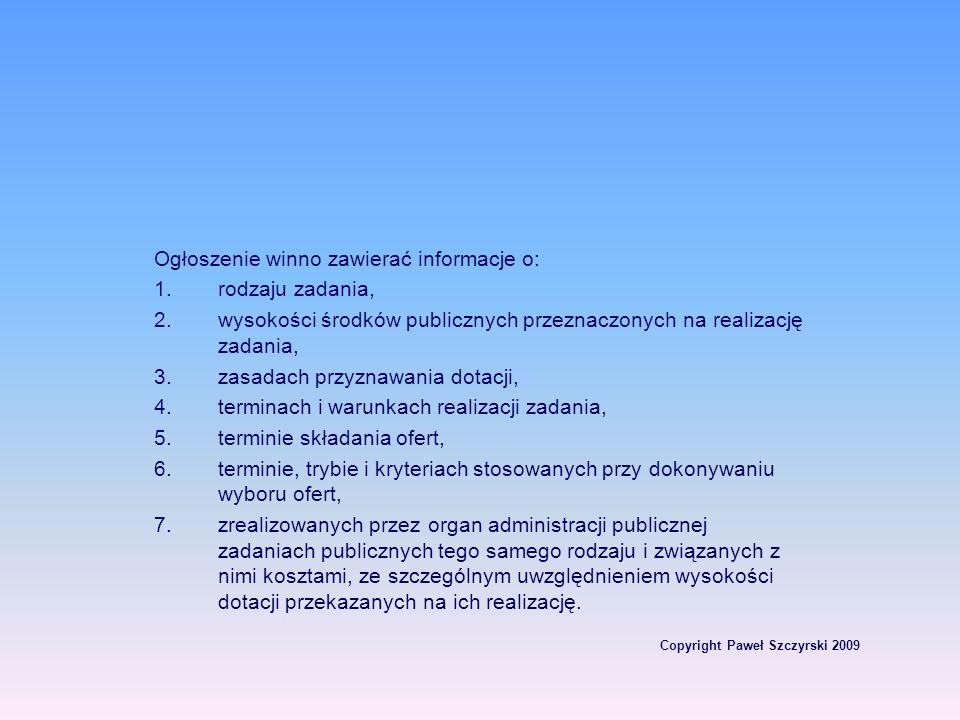 Copyright Paweł Szczyrski 2009 Ogłoszenie winno zawierać informacje o: 1.rodzaju zadania, 2.wysokości środków publicznych przeznaczonych na realizację