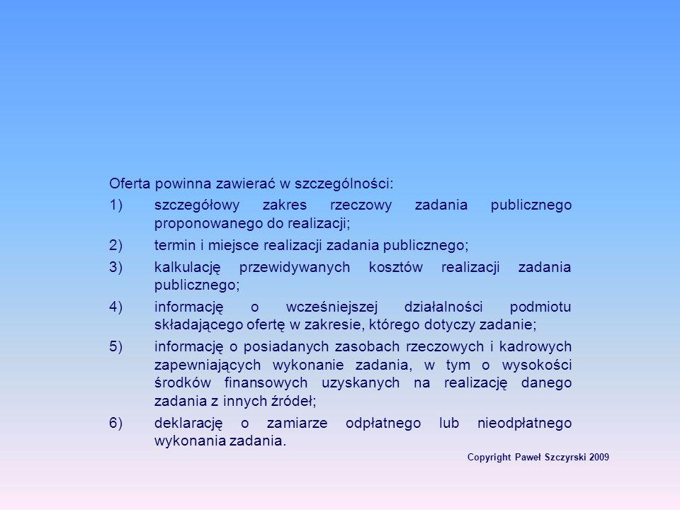 Copyright Paweł Szczyrski 2009 Oferta powinna zawierać w szczególności: 1)szczegółowy zakres rzeczowy zadania publicznego proponowanego do realizacji;