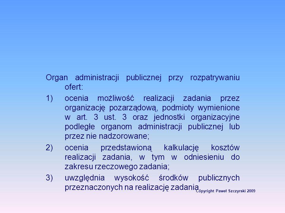 Copyright Paweł Szczyrski 2009 Organ administracji publicznej przy rozpatrywaniu ofert: 1)ocenia możliwość realizacji zadania przez organizację pozarz