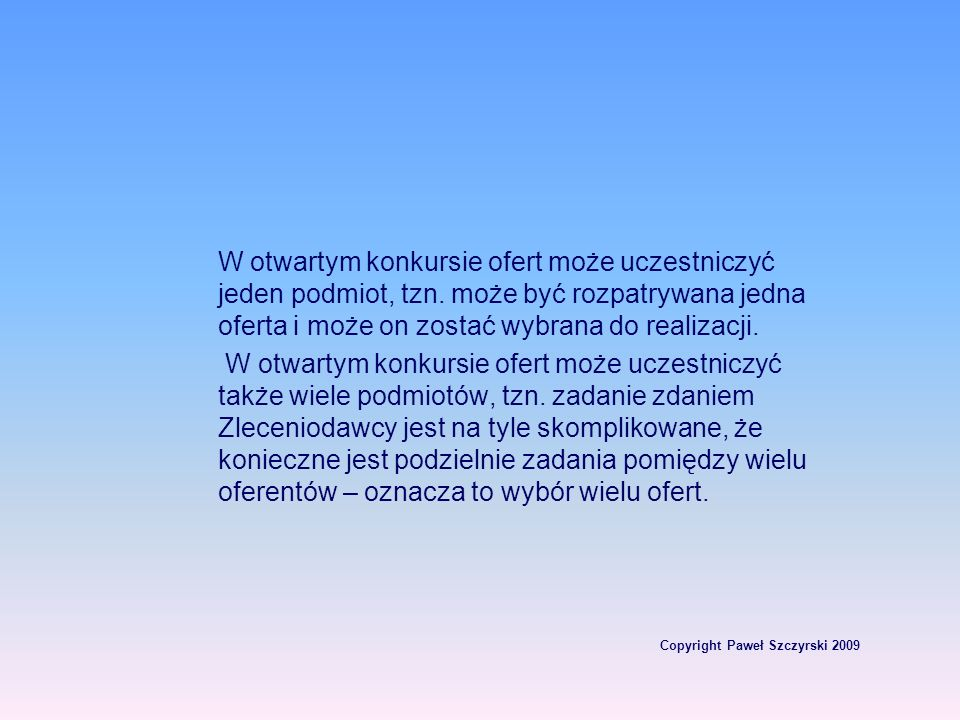 Copyright Paweł Szczyrski 2009 W otwartym konkursie ofert może uczestniczyć jeden podmiot, tzn. może być rozpatrywana jedna oferta i może on zostać wy