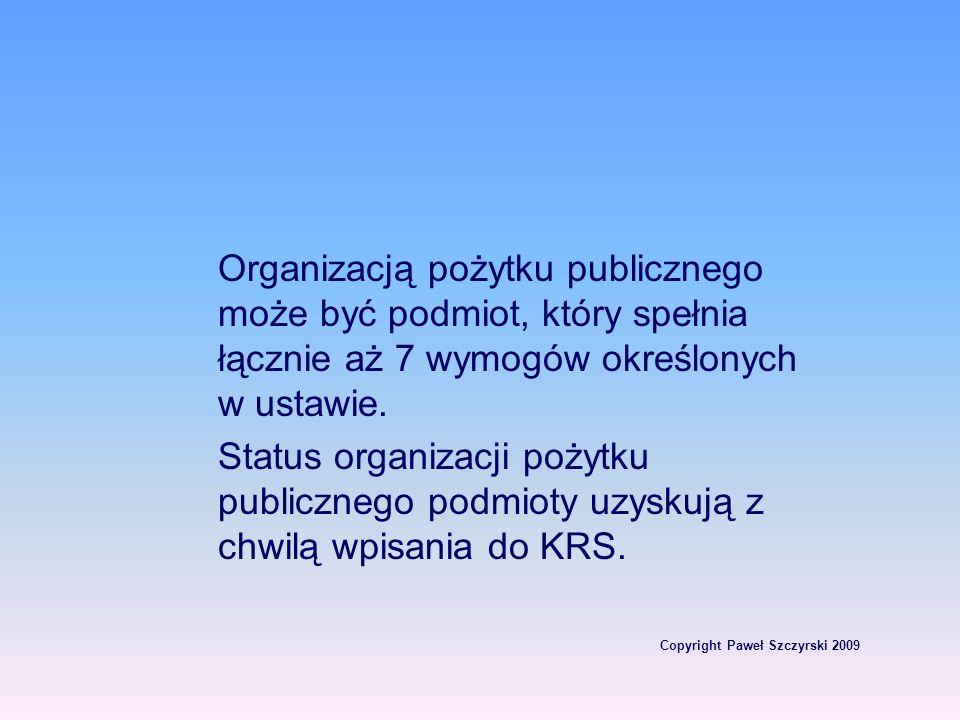 Copyright Paweł Szczyrski 2009 Organizacją pożytku publicznego może być podmiot, który spełnia łącznie aż 7 wymogów określonych w ustawie. Status orga