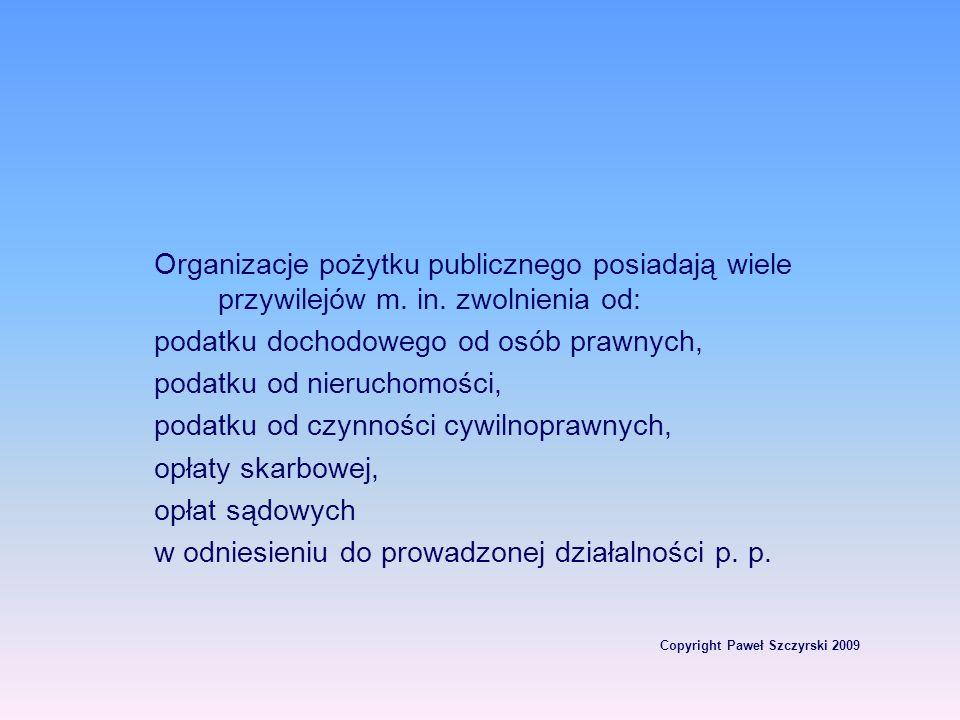 Copyright Paweł Szczyrski 2009 Organizacje pożytku publicznego posiadają wiele przywilejów m. in. zwolnienia od: podatku dochodowego od osób prawnych,