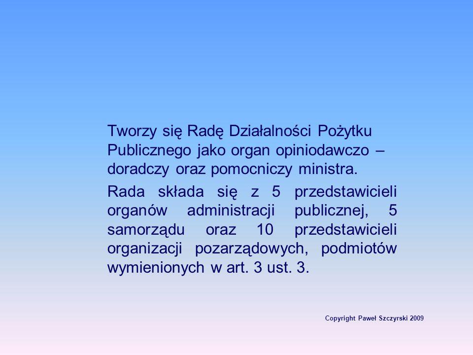 Copyright Paweł Szczyrski 2009 Tworzy się Radę Działalności Pożytku Publicznego jako organ opiniodawczo – doradczy oraz pomocniczy ministra. Rada skła