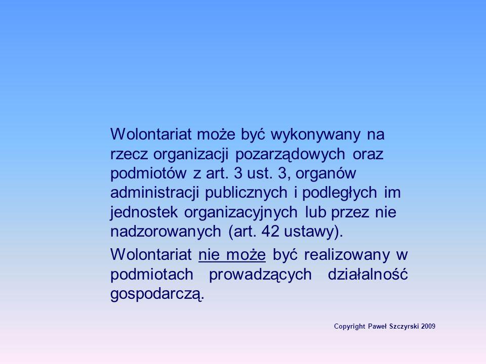 Copyright Paweł Szczyrski 2009 Wolontariat może być wykonywany na rzecz organizacji pozarządowych oraz podmiotów z art. 3 ust. 3, organów administracj
