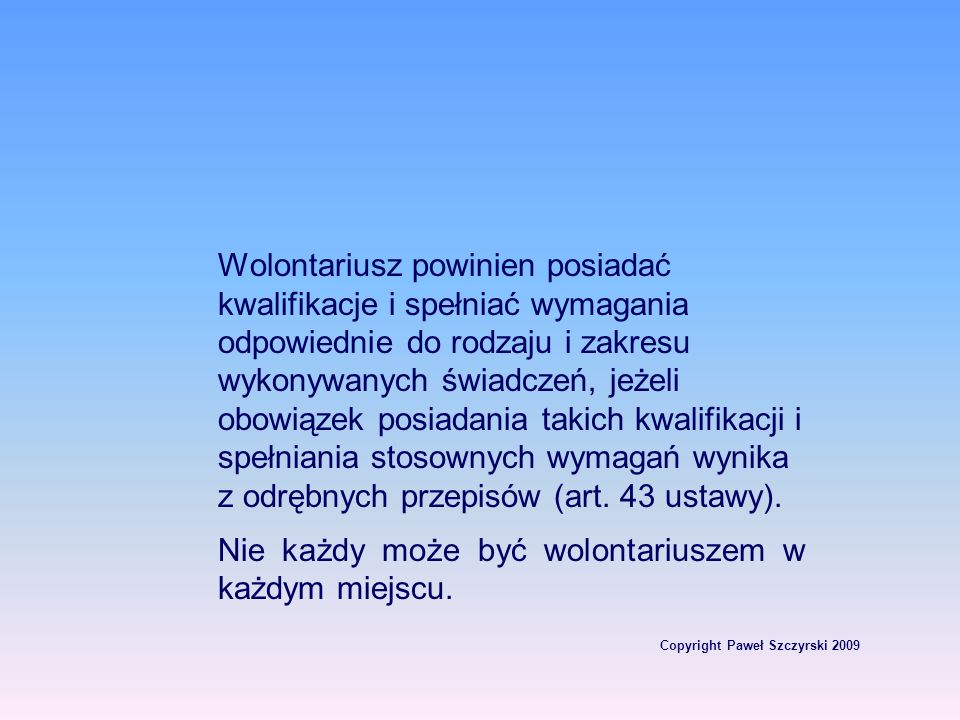 Copyright Paweł Szczyrski 2009 Wolontariusz powinien posiadać kwalifikacje i spełniać wymagania odpowiednie do rodzaju i zakresu wykonywanych świadcze