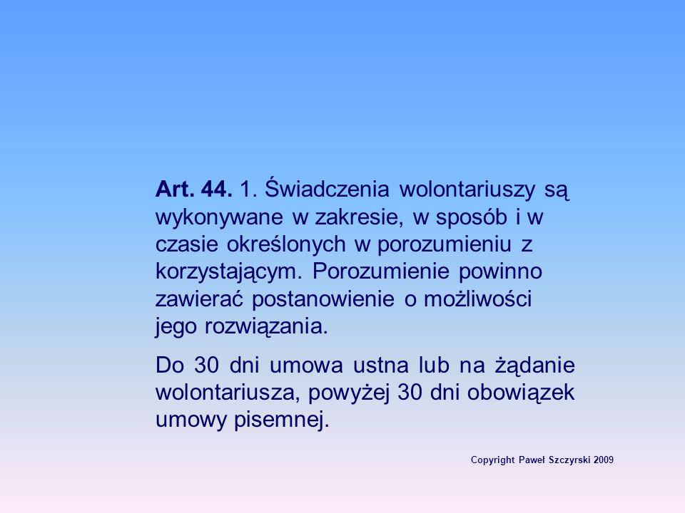Copyright Paweł Szczyrski 2009 Art. 44. 1. Świadczenia wolontariuszy są wykonywane w zakresie, w sposób i w czasie określonych w porozumieniu z korzys