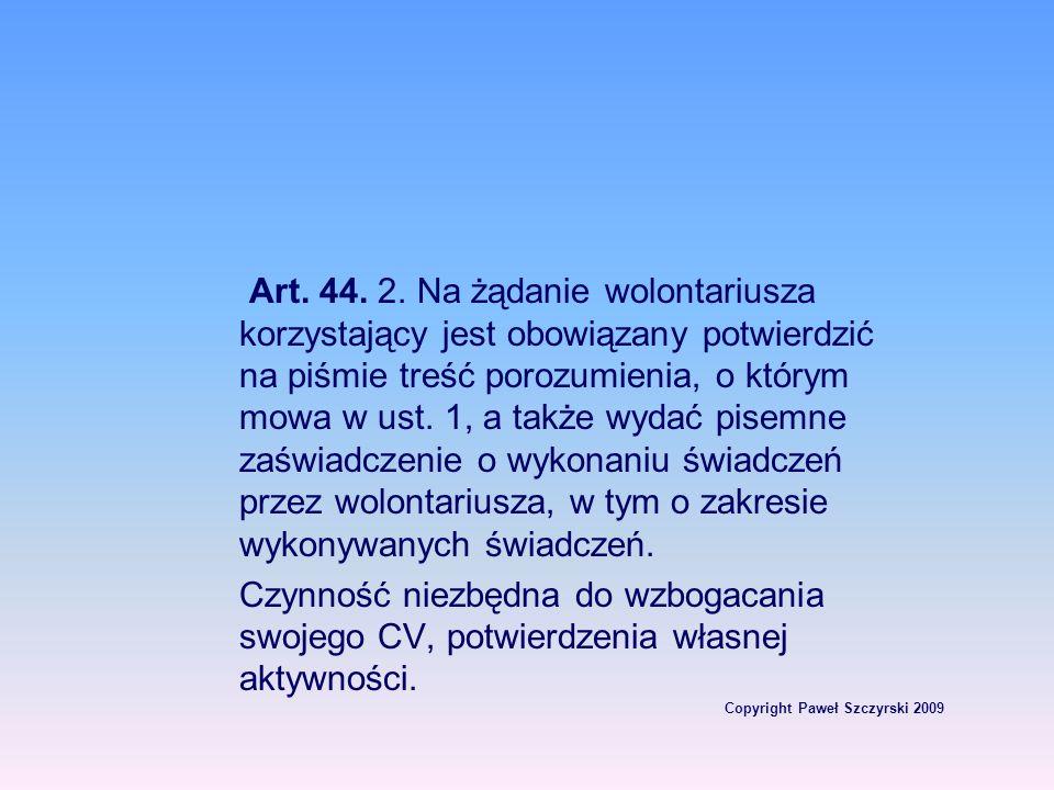 Copyright Paweł Szczyrski 2009 Art. 44. 2. Na żądanie wolontariusza korzystający jest obowiązany potwierdzić na piśmie treść porozumienia, o którym mo