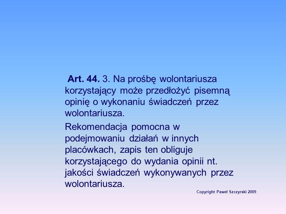 Copyright Paweł Szczyrski 2009 Art. 44. 3. Na prośbę wolontariusza korzystający może przedłożyć pisemną opinię o wykonaniu świadczeń przez wolontarius