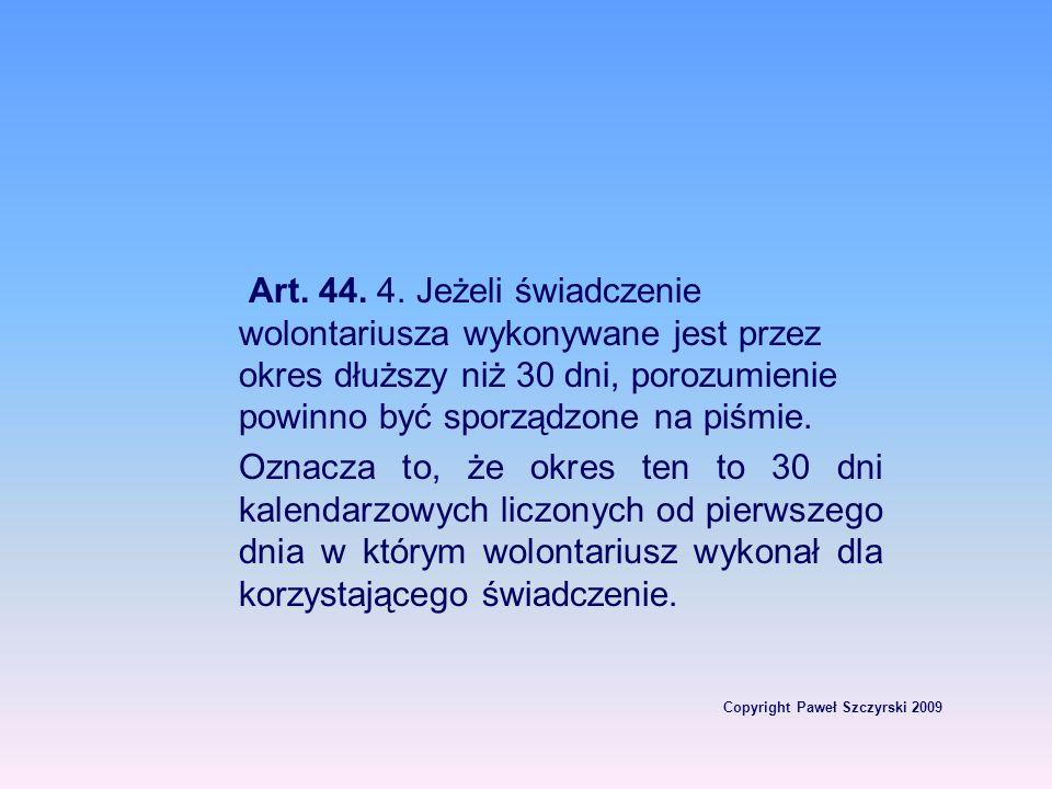 Copyright Paweł Szczyrski 2009 Art. 44. 4. Jeżeli świadczenie wolontariusza wykonywane jest przez okres dłuższy niż 30 dni, porozumienie powinno być s
