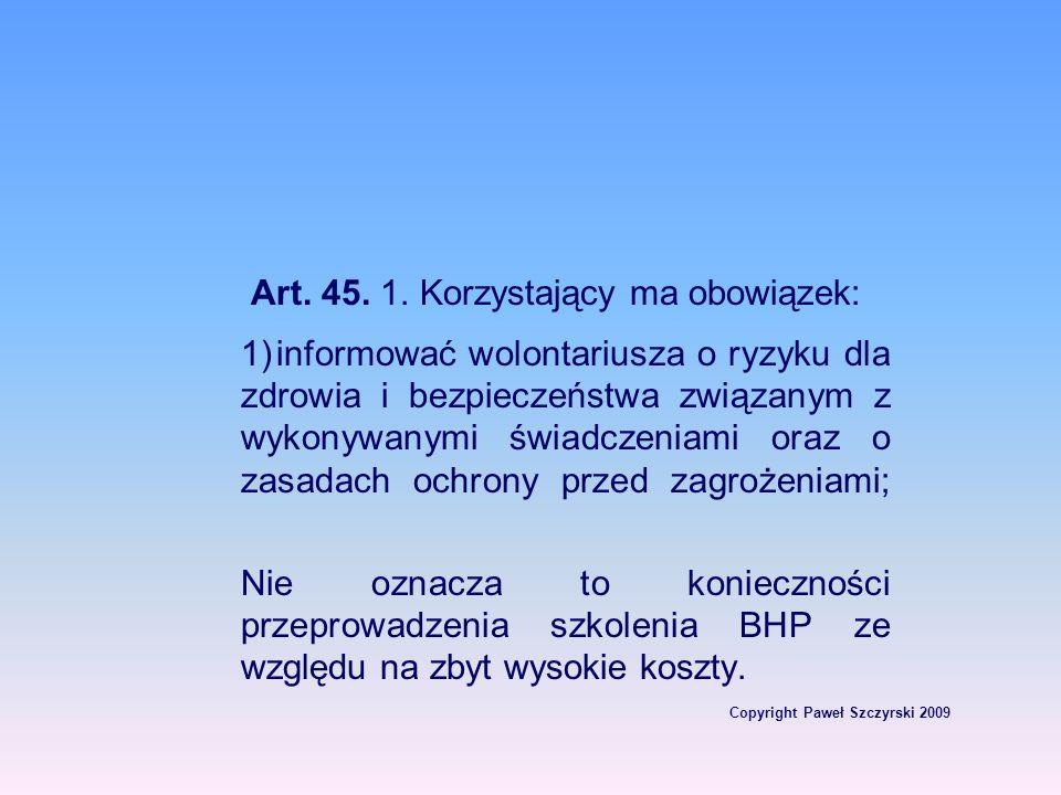 Copyright Paweł Szczyrski 2009 Art. 45. 1. Korzystający ma obowiązek: 1)informować wolontariusza o ryzyku dla zdrowia i bezpieczeństwa związanym z wyk