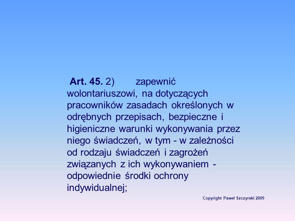 Copyright Paweł Szczyrski 2009 Art. 45. 2)zapewnić wolontariuszowi, na dotyczących pracowników zasadach określonych w odrębnych przepisach, bezpieczne