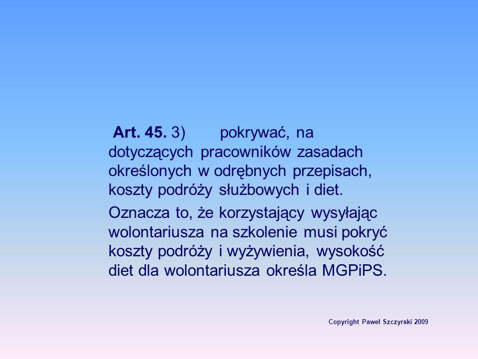 Copyright Paweł Szczyrski 2009 Art. 45. 3)pokrywać, na dotyczących pracowników zasadach określonych w odrębnych przepisach, koszty podróży służbowych