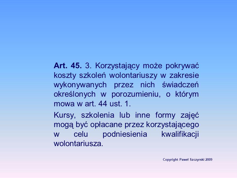 Copyright Paweł Szczyrski 2009 Art. 45. 3. Korzystający może pokrywać koszty szkoleń wolontariuszy w zakresie wykonywanych przez nich świadczeń określ