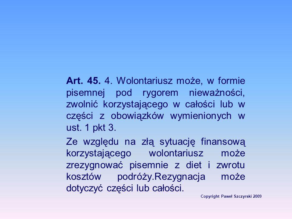 Copyright Paweł Szczyrski 2009 Art. 45. 4. Wolontariusz może, w formie pisemnej pod rygorem nieważności, zwolnić korzystającego w całości lub w części