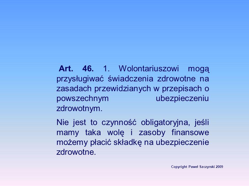 Copyright Paweł Szczyrski 2009 Art. 46. 1. Wolontariuszowi mogą przysługiwać świadczenia zdrowotne na zasadach przewidzianych w przepisach o powszechn