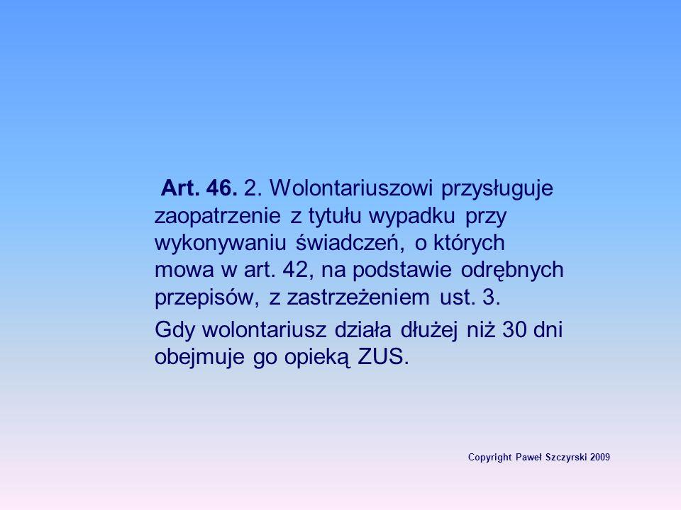 Copyright Paweł Szczyrski 2009 Art. 46. 2. Wolontariuszowi przysługuje zaopatrzenie z tytułu wypadku przy wykonywaniu świadczeń, o których mowa w art.