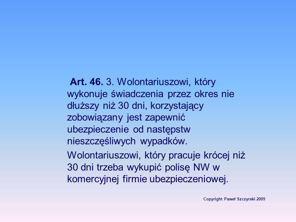 Copyright Paweł Szczyrski 2009 Art. 46. 3. Wolontariuszowi, który wykonuje świadczenia przez okres nie dłuższy niż 30 dni, korzystający zobowiązany je