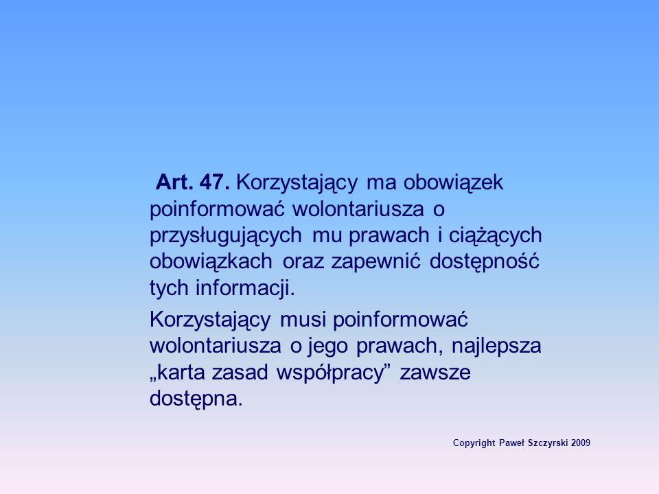 Copyright Paweł Szczyrski 2009 Art. 47. Korzystający ma obowiązek poinformować wolontariusza o przysługujących mu prawach i ciążących obowiązkach oraz