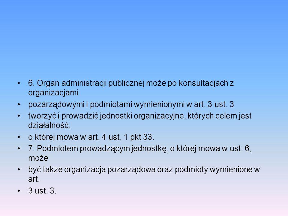 6. Organ administracji publicznej może po konsultacjach z organizacjami pozarządowymi i podmiotami wymienionymi w art. 3 ust. 3 tworzyć i prowadzić je
