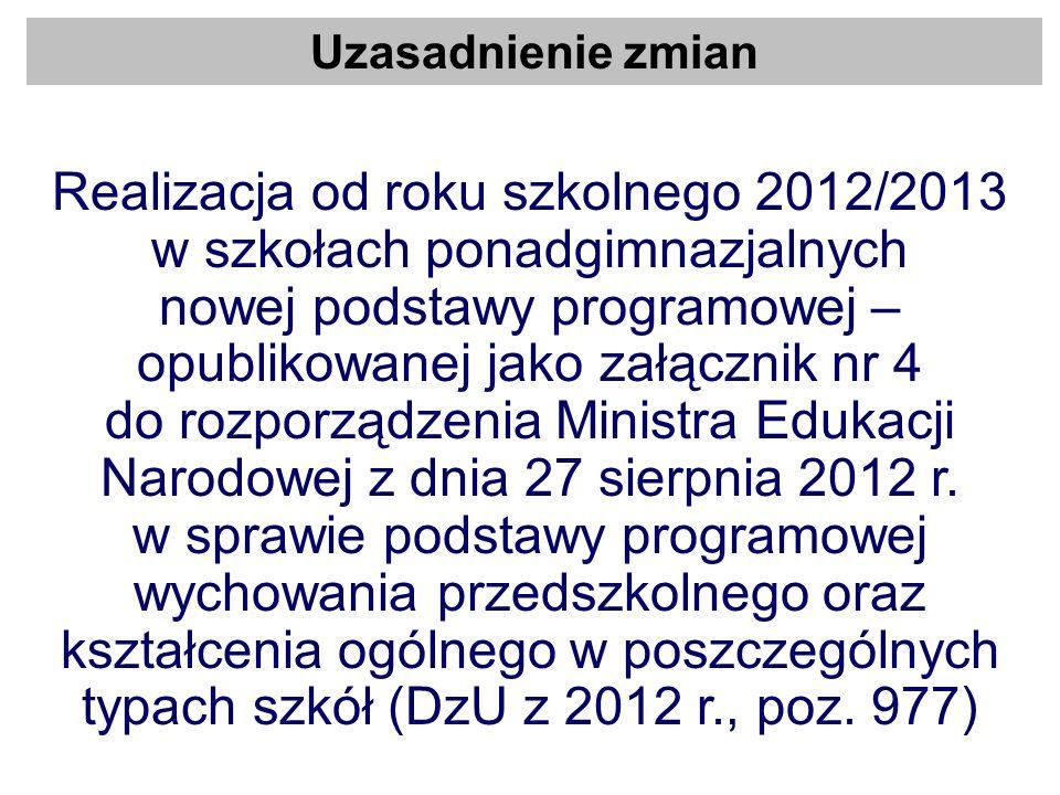 Uzasadnienie zmian Realizacja od roku szkolnego 2012/2013 w szkołach ponadgimnazjalnych nowej podstawy programowej – opublikowanej jako załącznik nr 4
