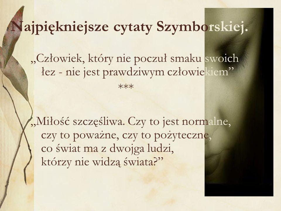 Najpiękniejsze cytaty Szymborskiej. Człowiek, który nie poczuł smaku swoich łez - nie jest prawdziwym człowiekiem *** Miłość szczęśliwa. Czy to jest n